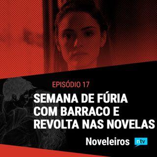 #17: Semana de fúria com revolta e barracos nas novelas!