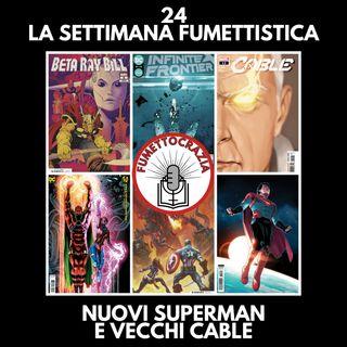 24 - La Settimana Fumettistica - Nuovi Superman e Vecchi Cable