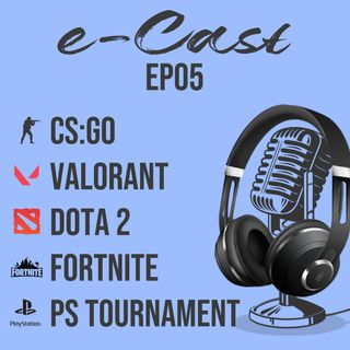 e-Cast Ep05 - CSGO Valorant Dota 2 Fortnite