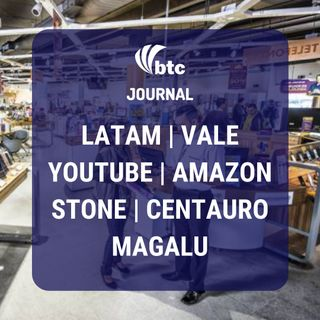 Latam, Vale, YouTube, Amazon, Stone, Centauro e Magalu | BTC Journal 28/05/20