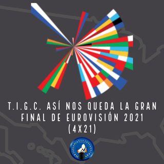 T.I.G.C. Así nos queda la Gran Final de Eurovisión 2021 (4x21)