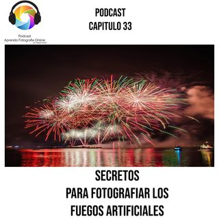 Capítulo 33 Podcast - Secretos para fotografiar Fuegos Artificiales