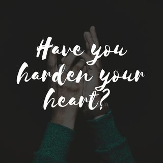 Episode 11 - Has your heart harden?