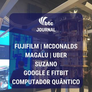 McDonald's, Fujifilm, Magalu, Uber, Suzano e Supremacia Quântica do Google   BTC Journal 06/11/19