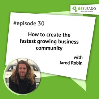 Episode 30. How to create the fastest growing business community with Jared Robin