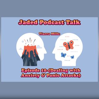 Jaded Podcast Talk-Episode 10 (Dealing with Anxiety & Panic Attacks)
