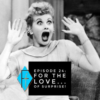 Episode 024: For the Love.... of Surprise!