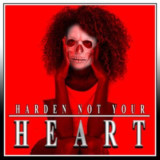 Harden Not Your Heart