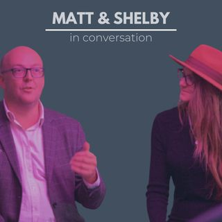 Matt & Shelby: In Conversation Episode 2