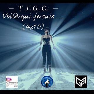 T.I.G.C. Voilà qui je suis... (4x10)