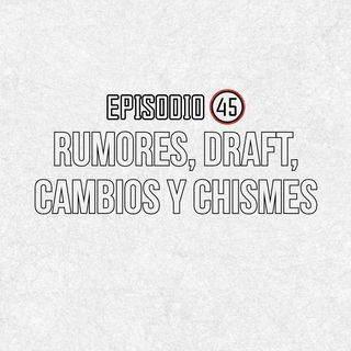 Ep 45- Rumores, draft, cambios y chismes.