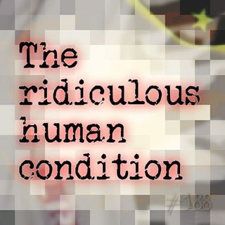 The ridiculous human condition (#188)