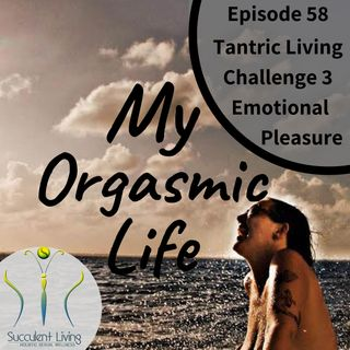 Ep. 58 -Tantric Living Challenge 3 - Emotional Pleasure