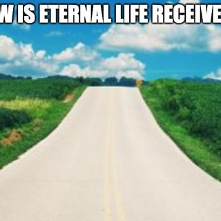 How Is Eternal Life Received?