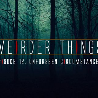 Weirder Things Podcast episode 12: Unforseen Circumstances