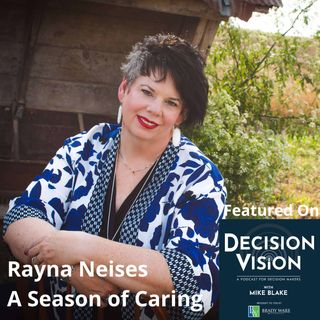 Decision Vision Episode 115:  Should I Become a Caregiver? – An Interview with Rayna Neises, A Season of Caring