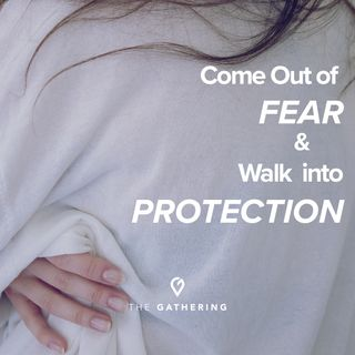 Come Out of Fear and Walk Into Protection