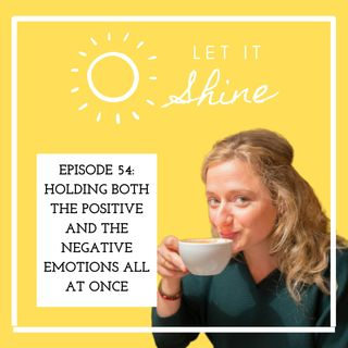 Episode 54: Holding both the positive and the negative emotions all at once