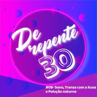 #08 - Sono, Transa com a Xuxa e Polução Noturna