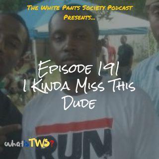 Episode 191 - I Kinda Miss This Dude