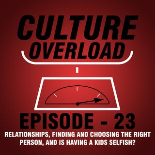 EP 23 - RELATIONSHIPS, FINDING AND CHOOSING THE RIGHT PERSON, AND IS HAVING A KIDS SELFISH?