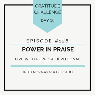 #128 GRATITUDE: Power in Praise