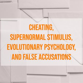 Cheating, Supernormal Stimulus, Evolutionary Psychology, and False Accusations