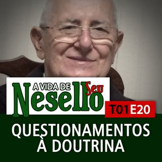 T01E20 - Questionamentos à Doutrina - A Vida de Seu Nesello