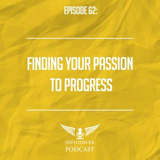 Episode 62: Finding Your Passion To Progress
