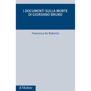 """Presentazione del volume """"I documenti sulla morte di Giordano Bruno"""" di Francesca De Robertis (Mulino edizioni, 2021)"""