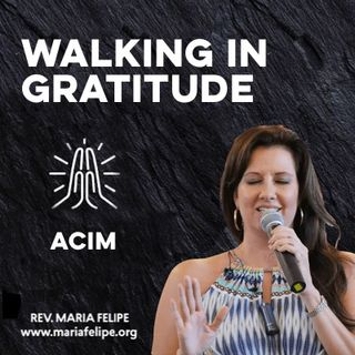 [TRUTH TALK] Walking In Gratitude - ACIM - Maria Felipe