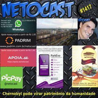 NETOCAST 1417 DE 26/04/2021 - Chernobyl pode virar Patrimônio Mundial da humanidade