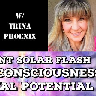 The Event Solar Flash, Higher Consciousness, Spiritual Potential with Trina Phoenix
