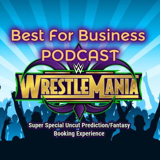 The Uncut Best For Business Wrestlemania 34 Predictions/Fantasy Booking Experience