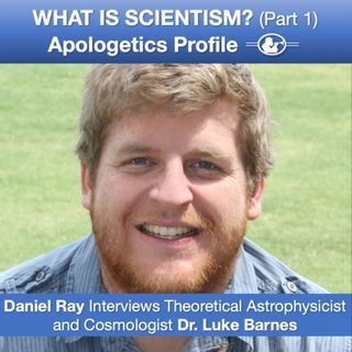 40 What is Scientism? (Part 1) with Astrophysicist and Cosmologist Dr. Luke Barnes