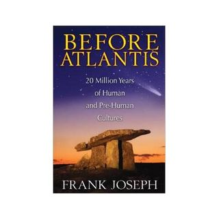 Frank Joseph: Before Atlantis: 20 Million Years of Human and Pre-Human Cultures