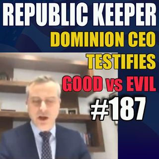 187 - Dominion CEO Testifies - Battle between Good and Evil