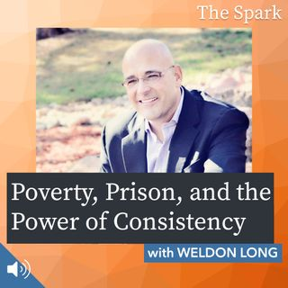 The Spark 013: Poverty, Prison, and the Power of Consistency with Weldon Long