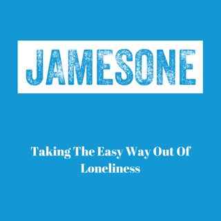 Taking The Easy Way Out Of Loneliness