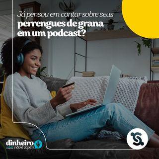 04 - Já pensou em contar sobre os seus perrengues de grana em um podcast?