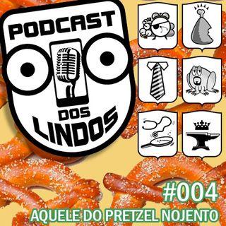Podcast dos Lindos 04 - Aquele do Pretzel Nojento