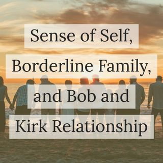 Sense of Self, Borderline Family, and Bob and Kirk Relationship  (2017 rerun)