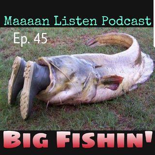 Maaaan Listen Podcast Ep. 45 - Big Fishin'