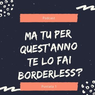 Ma tu...Quest'anno te lo fai Borderless?