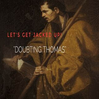 """LET'S GET JACKED UP! """"Doubting Thomas"""""""