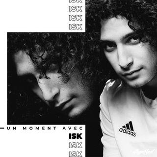 N°11 : Un moment avec ISK