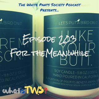 Episode 203 - For the Meanwhile