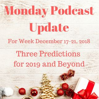 Monday Podcast Update for Week Dec 17, 2018 Three Predictions for 2019 and Beyond