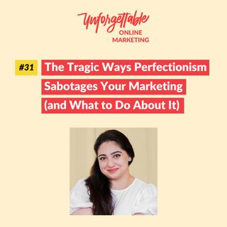 #31: The Tragic Ways Perfectionism Sabotages Your Marketing (and What to Do About It)