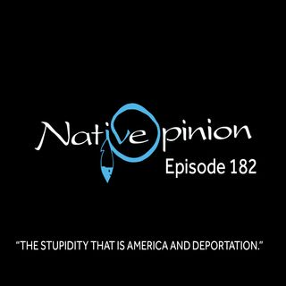 """Episode 182 """"The Stupidity That Is America and Deportation"""